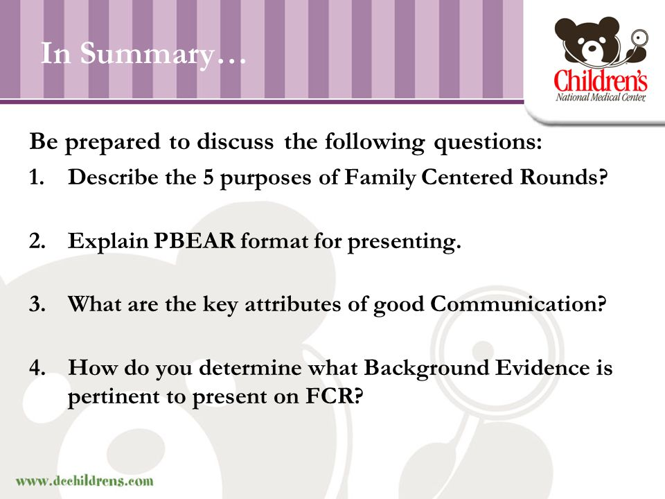 In Summary… Be prepared to discuss the following questions: 1.Describe the 5 purposes of Family Centered Rounds? 2.Explain PBEAR format for presenting