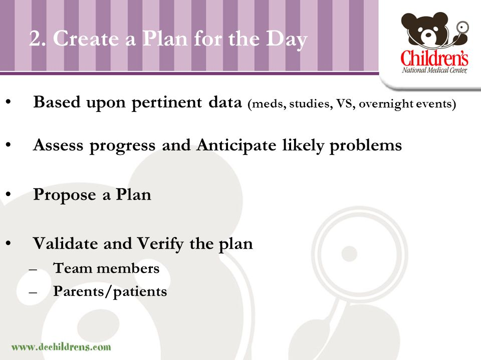 2. Create a Plan for the Day Based upon pertinent data (meds, studies, VS, overnight events) Assess progress and Anticipate likely problems Propose a