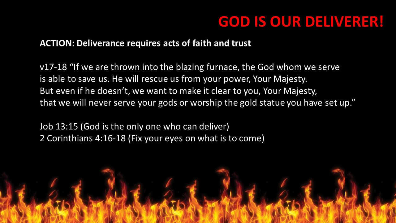 "GOD IS OUR DELIVERER! ACTION: Deliverance requires acts of faith and trust v17-18 ""If we are thrown into the blazing furnace, the God whom we serve is"