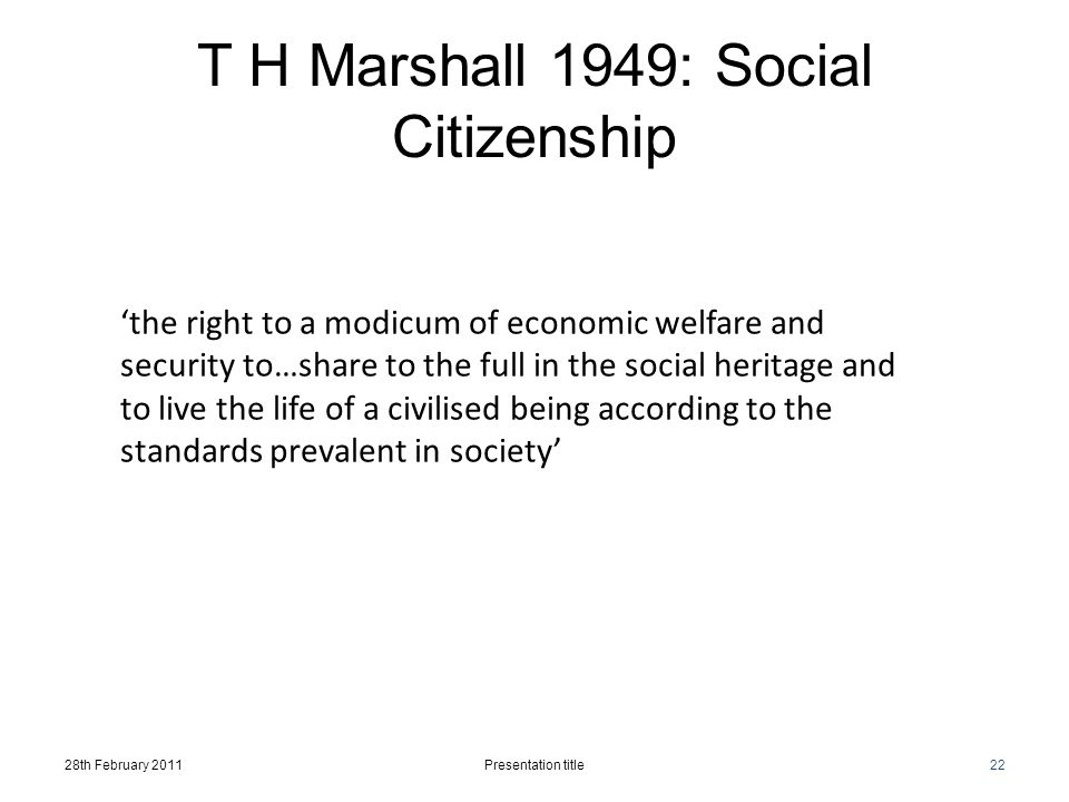 T H Marshall 1949: Social Citizenship 28th February 2011Presentation title22 'the right to a modicum of economic welfare and security to…share to the full in the social heritage and to live the life of a civilised being according to the standards prevalent in society'
