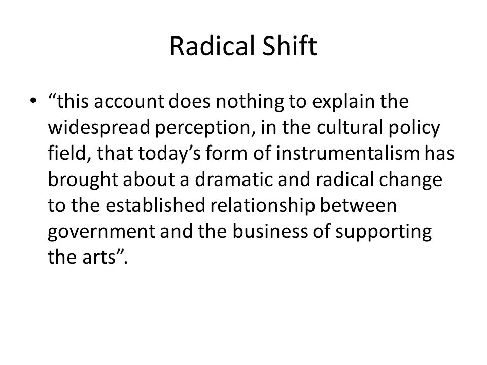 Radical Shift This is a 'radical shift', a new kind of instrumentalism that has brought about 'a traumatic and dangerous break with how things used to be'.