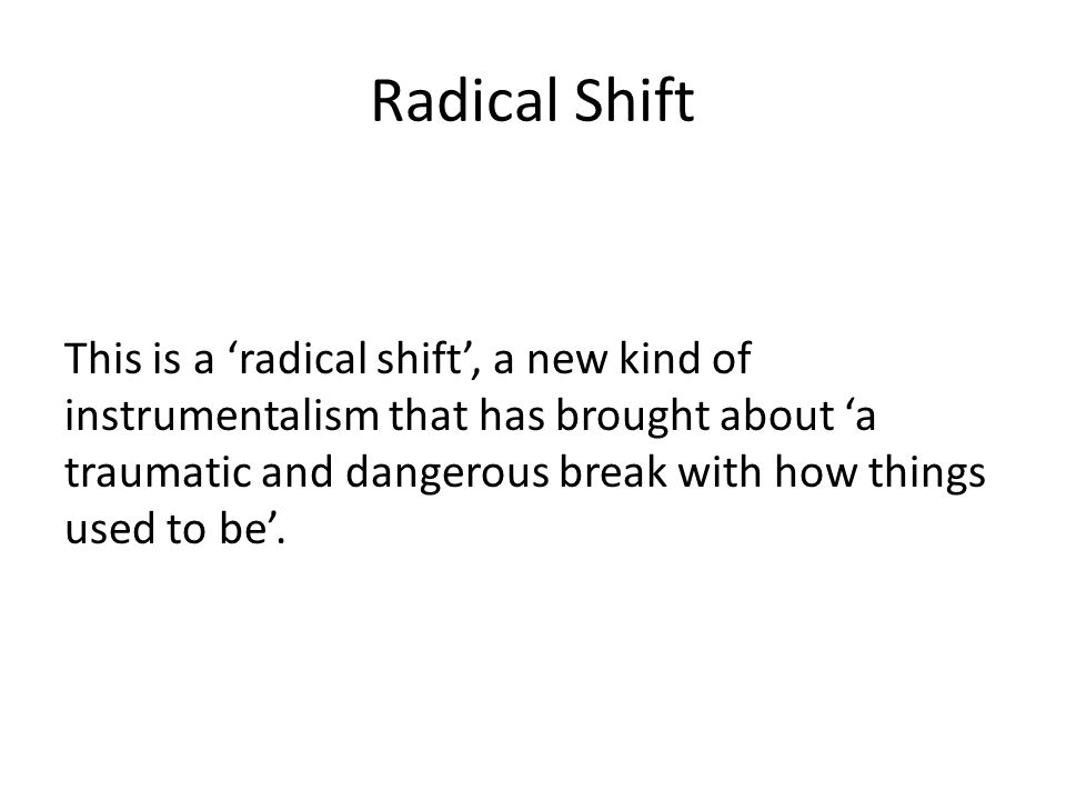 Radical Shift This is a 'radical shift', a new kind of instrumentalism that has brought about 'a traumatic and dangerous break with how things used to