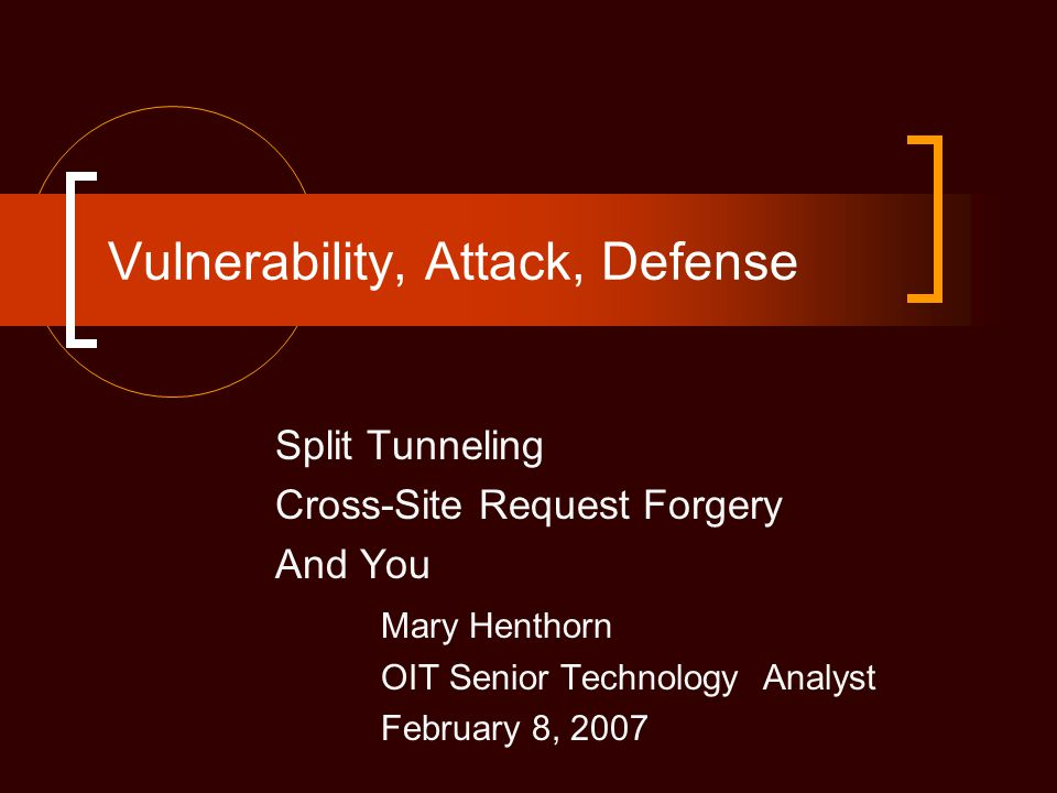 Vulnerability, Attack, Defense Split Tunneling Cross-Site Request Forgery And You Mary Henthorn OIT Senior Technology Analyst February 8, 2007