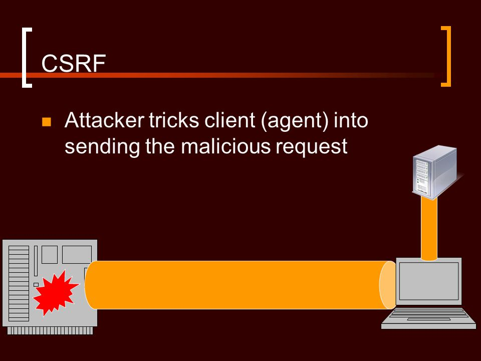 CSRF Attacker tricks client (agent) into sending the malicious request