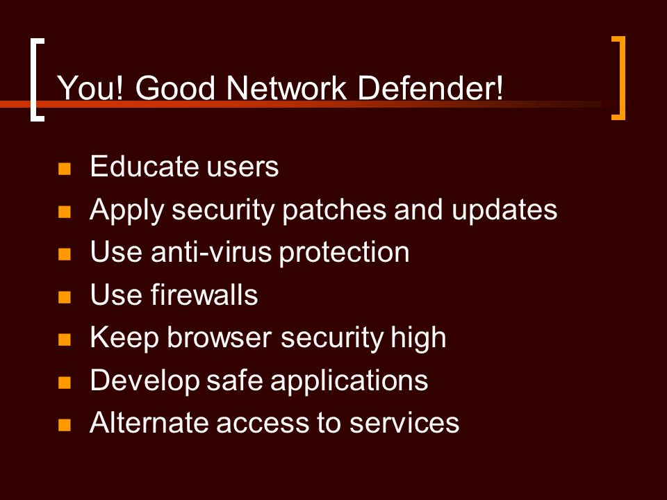You! Good Network Defender! Educate users Apply security patches and updates Use anti-virus protection Use firewalls Keep browser security high Develo