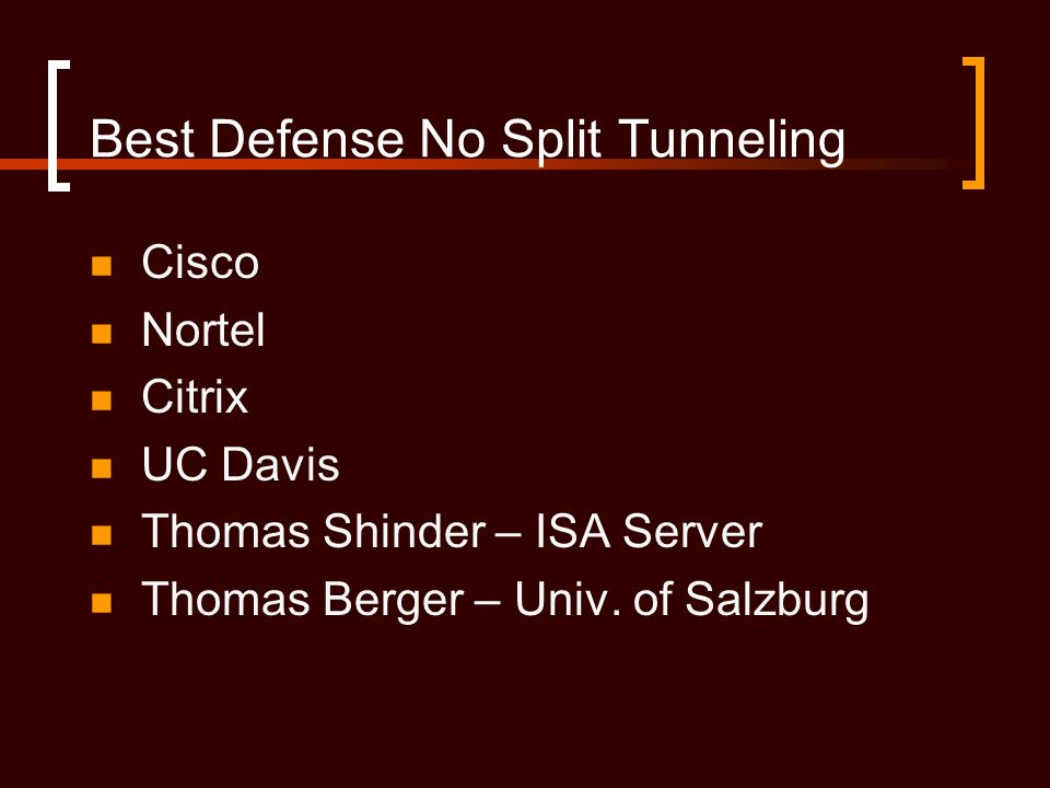 Best Defense No Split Tunneling Cisco Nortel Citrix UC Davis Thomas Shinder – ISA Server Thomas Berger – Univ.