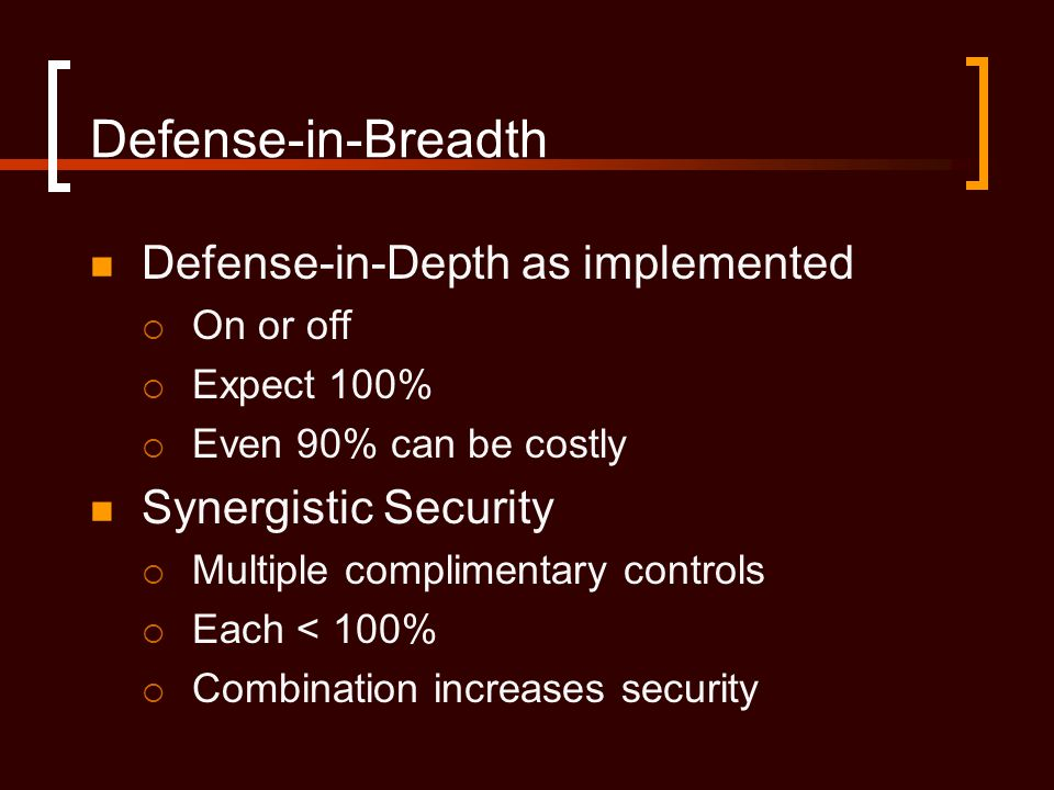 Defense-in-Breadth Defense-in-Depth as implemented  On or off  Expect 100%  Even 90% can be costly Synergistic Security  Multiple complimentary controls  Each < 100%  Combination increases security