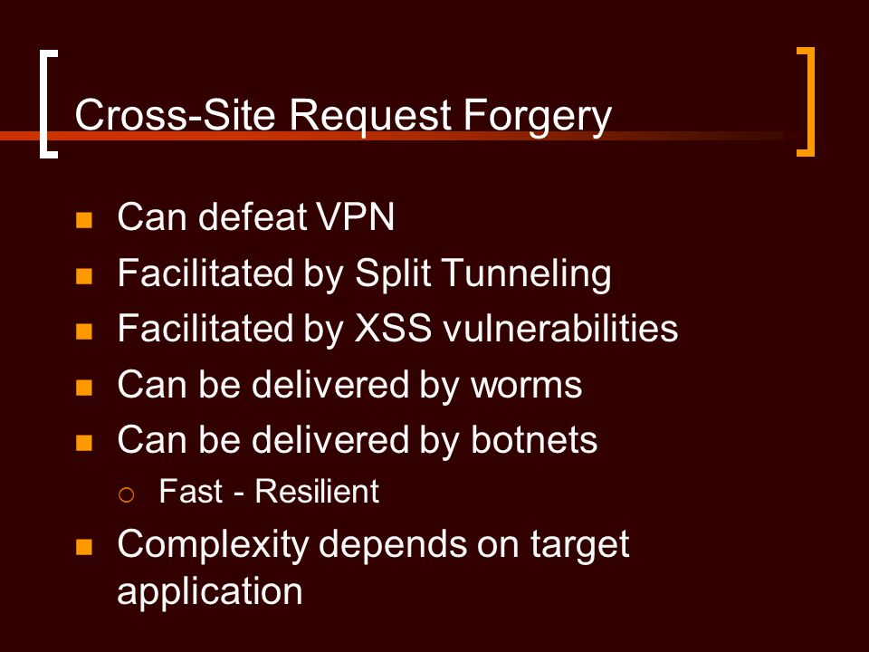 Cross-Site Request Forgery Can defeat VPN Facilitated by Split Tunneling Facilitated by XSS vulnerabilities Can be delivered by worms Can be delivered by botnets  Fast - Resilient Complexity depends on target application