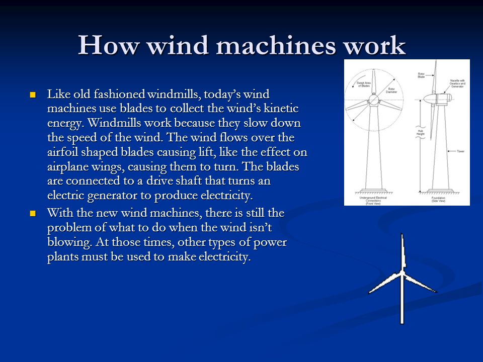 How wind machines work Like old fashioned windmills, today's wind machines use blades to collect the wind's kinetic energy. Windmills work because the