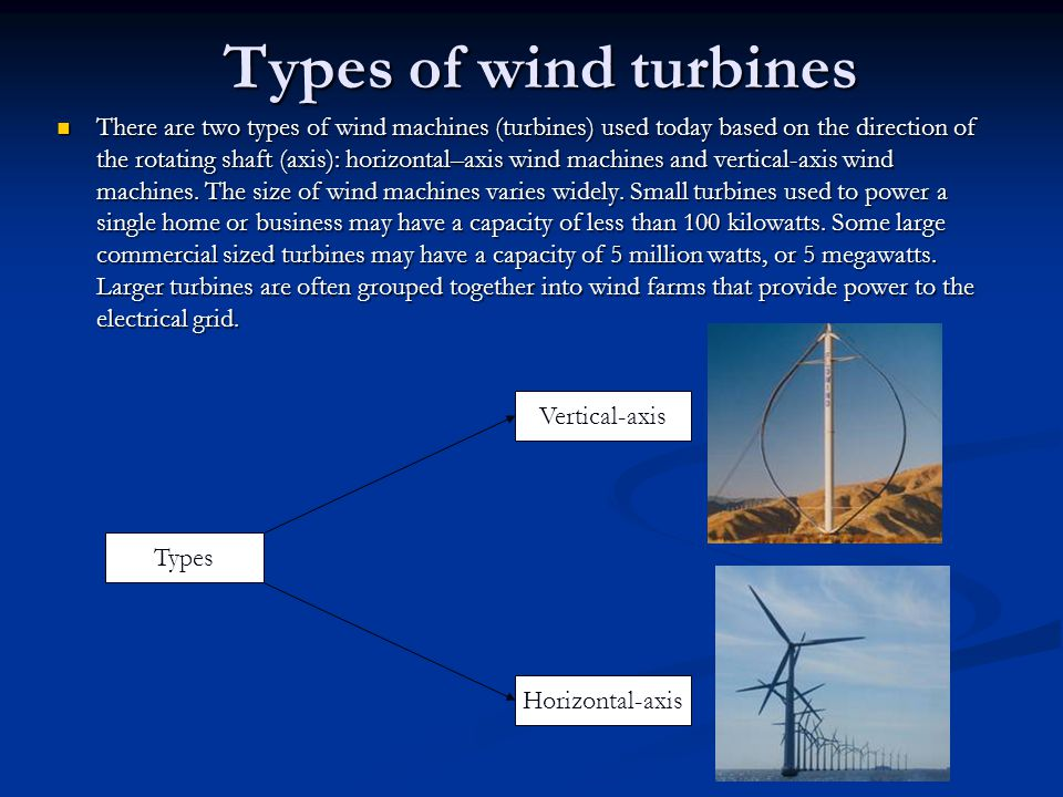 Types of wind turbines There are two types of wind machines (turbines) used today based on the direction of the rotating shaft (axis): horizontal–axis