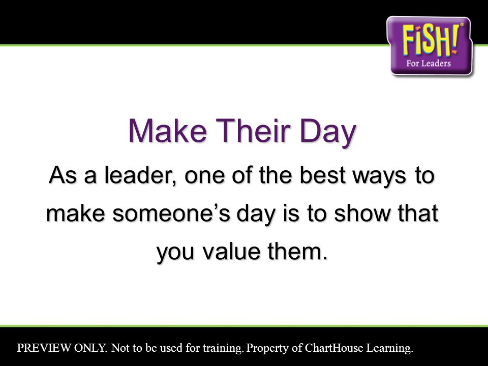 Make Their Day As a leader, one of the best ways to make someone's day is to show that you value them.