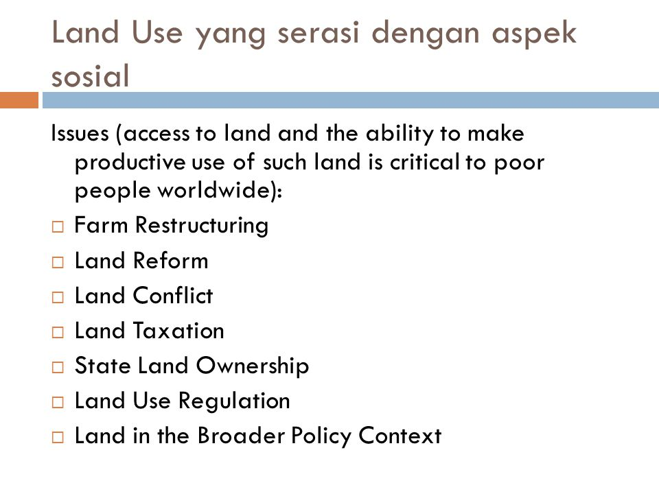 Land Use yang serasi dengan aspek sosial Issues (access to land and the ability to make productive use of such land is critical to poor people worldwide):  Farm Restructuring  Land Reform  Land Conflict  Land Taxation  State Land Ownership  Land Use Regulation  Land in the Broader Policy Context