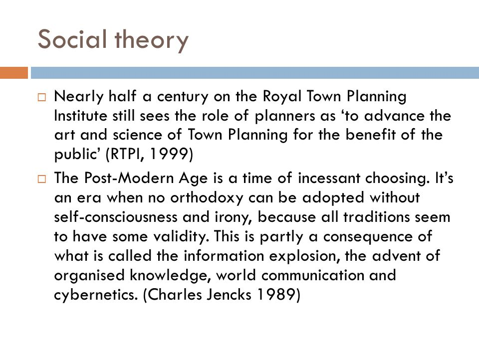 Social theory  Nearly half a century on the Royal Town Planning Institute still sees the role of planners as 'to advance the art and science of Town Planning for the benefit of the public' (RTPI, 1999)  The Post-Modern Age is a time of incessant choosing.