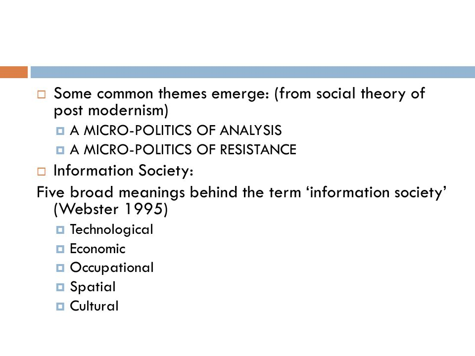  Some common themes emerge: (from social theory of post modernism)  A MICRO-POLITICS OF ANALYSIS  A MICRO-POLITICS OF RESISTANCE  Information Society: Five broad meanings behind the term 'information society' (Webster 1995)  Technological  Economic  Occupational  Spatial  Cultural