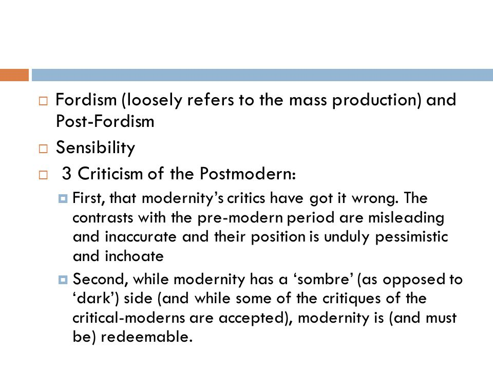 Fordism (loosely refers to the mass production) and Post-Fordism  Sensibility  3 Criticism of the Postmodern:  First, that modernity's critics have got it wrong.