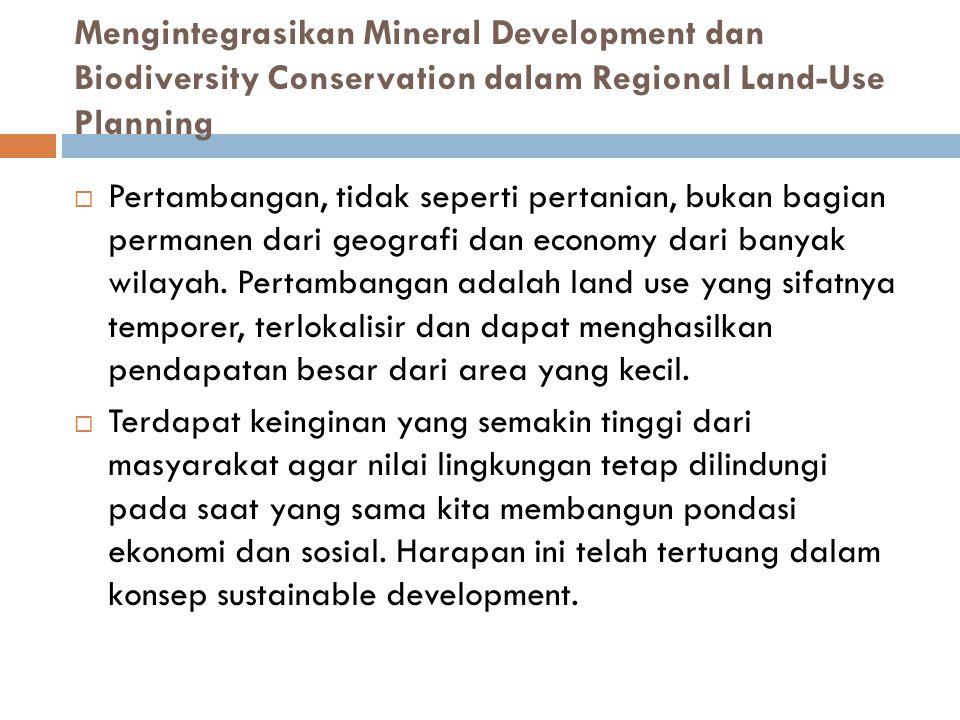 Mengintegrasikan Mineral Development dan Biodiversity Conservation dalam Regional Land-Use Planning  Pertambangan, tidak seperti pertanian, bukan bagian permanen dari geografi dan economy dari banyak wilayah.