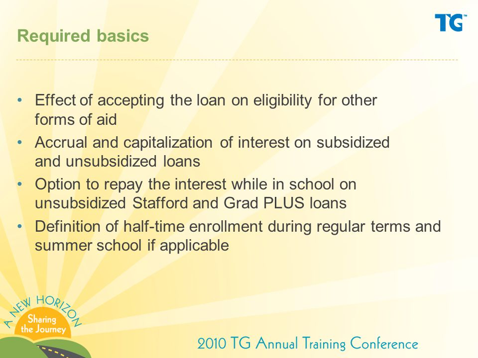 Required basics Effect of accepting the loan on eligibility for other forms of aid Accrual and capitalization of interest on subsidized and unsubsidized loans Option to repay the interest while in school on unsubsidized Stafford and Grad PLUS loans Definition of half-time enrollment during regular terms and summer school if applicable