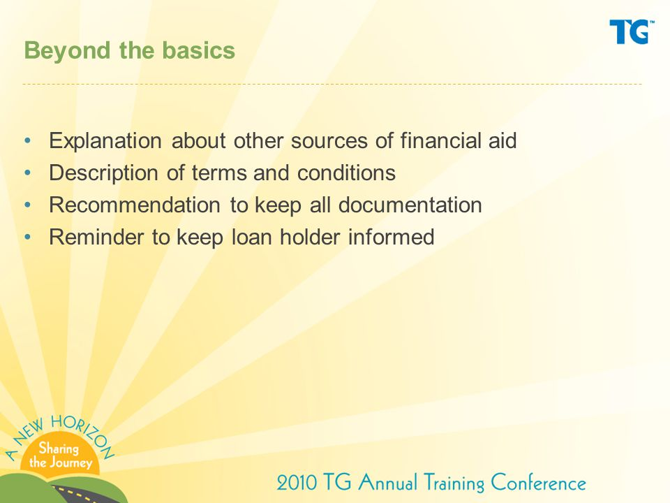 Beyond the basics Explanation about other sources of financial aid Description of terms and conditions Recommendation to keep all documentation Reminder to keep loan holder informed