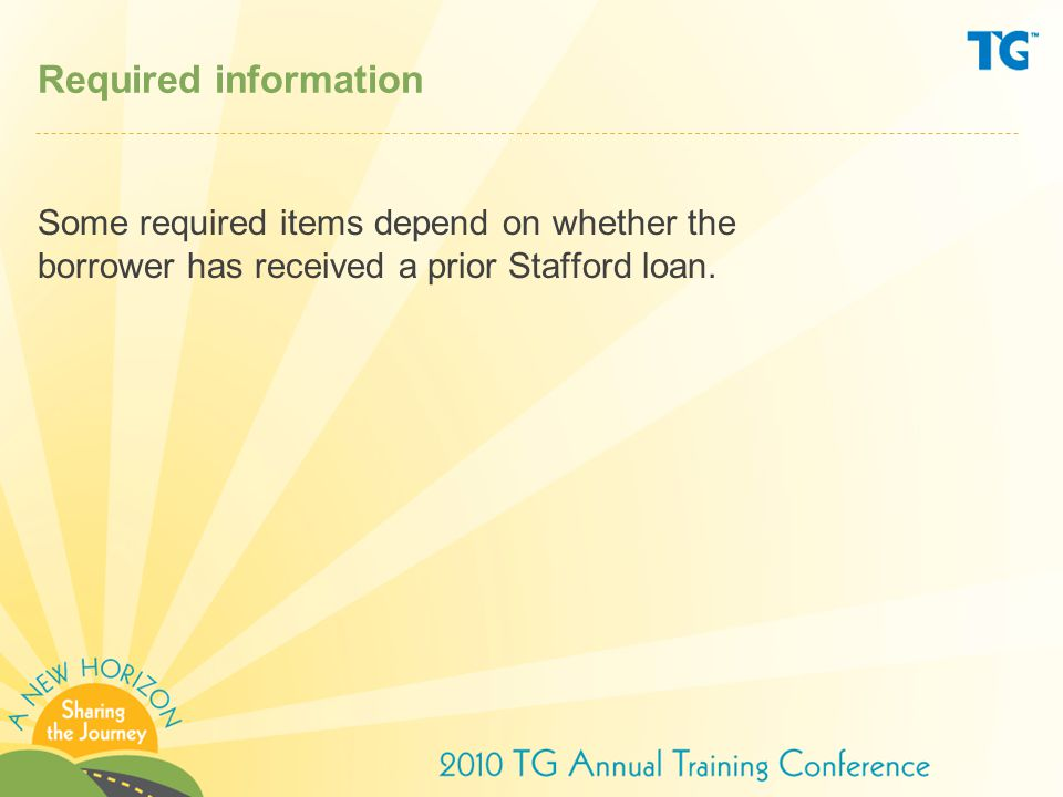 Required information Some required items depend on whether the borrower has received a prior Stafford loan.