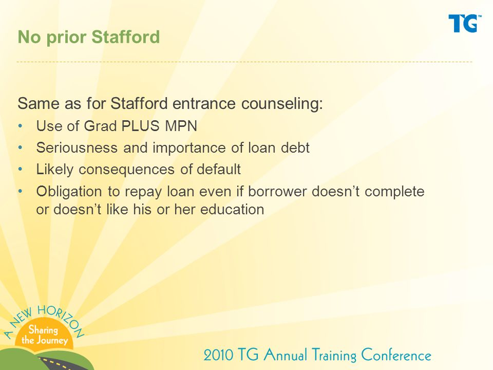 No prior Stafford Same as for Stafford entrance counseling: Use of Grad PLUS MPN Seriousness and importance of loan debt Likely consequences of default Obligation to repay loan even if borrower doesn't complete or doesn't like his or her education