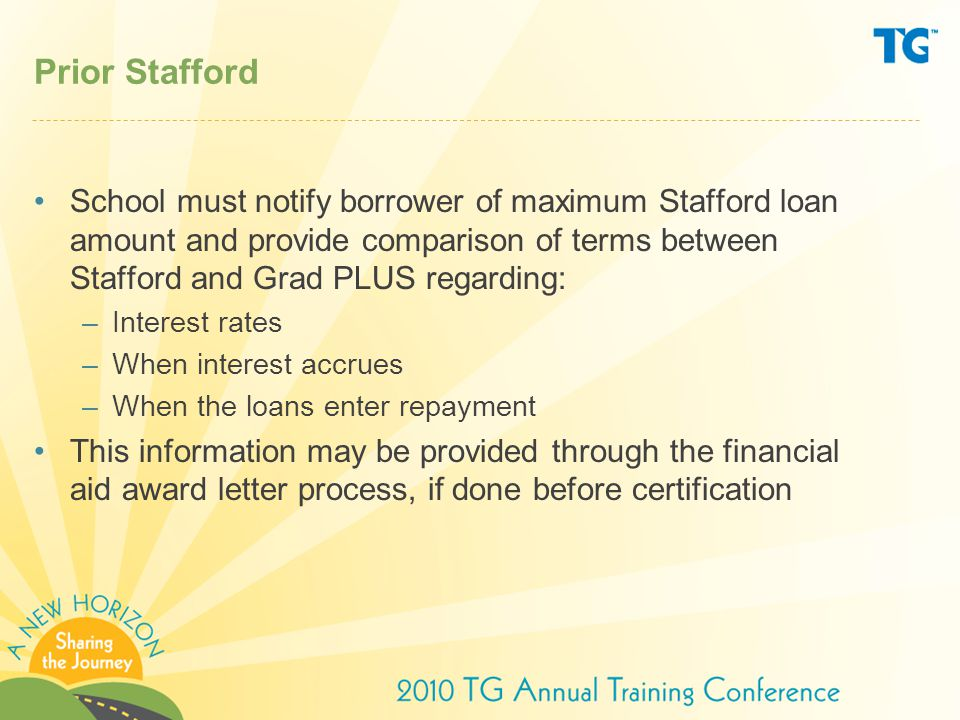 Prior Stafford School must notify borrower of maximum Stafford loan amount and provide comparison of terms between Stafford and Grad PLUS regarding: –Interest rates –When interest accrues –When the loans enter repayment This information may be provided through the financial aid award letter process, if done before certification