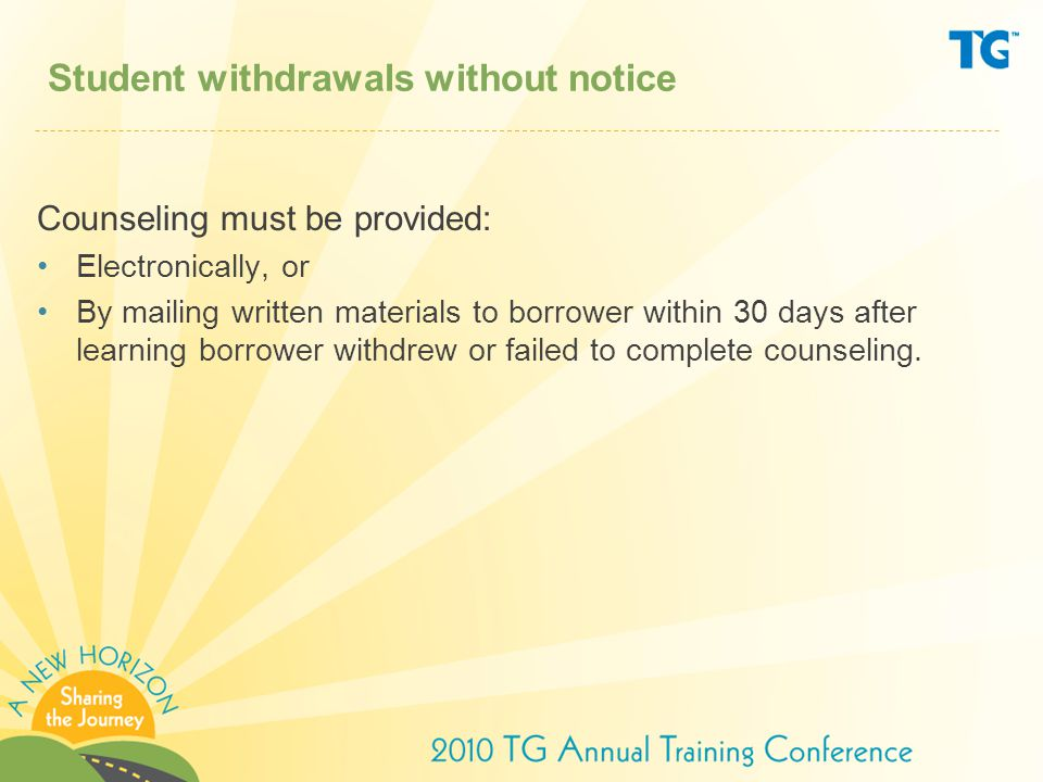 Student withdrawals without notice Counseling must be provided: Electronically, or By mailing written materials to borrower within 30 days after learning borrower withdrew or failed to complete counseling.
