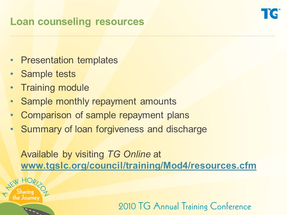 Loan counseling resources Presentation templates Sample tests Training module Sample monthly repayment amounts Comparison of sample repayment plans Summary of loan forgiveness and discharge Available by visiting TG Online at www.tgslc.org/council/training/Mod4/resources.cfm www.tgslc.org/council/training/Mod4/resources.cfm