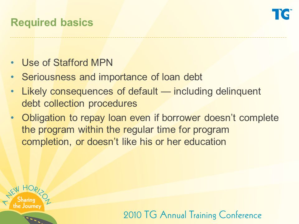 Required basics Use of Stafford MPN Seriousness and importance of loan debt Likely consequences of default — including delinquent debt collection procedures Obligation to repay loan even if borrower doesn't complete the program within the regular time for program completion, or doesn't like his or her education