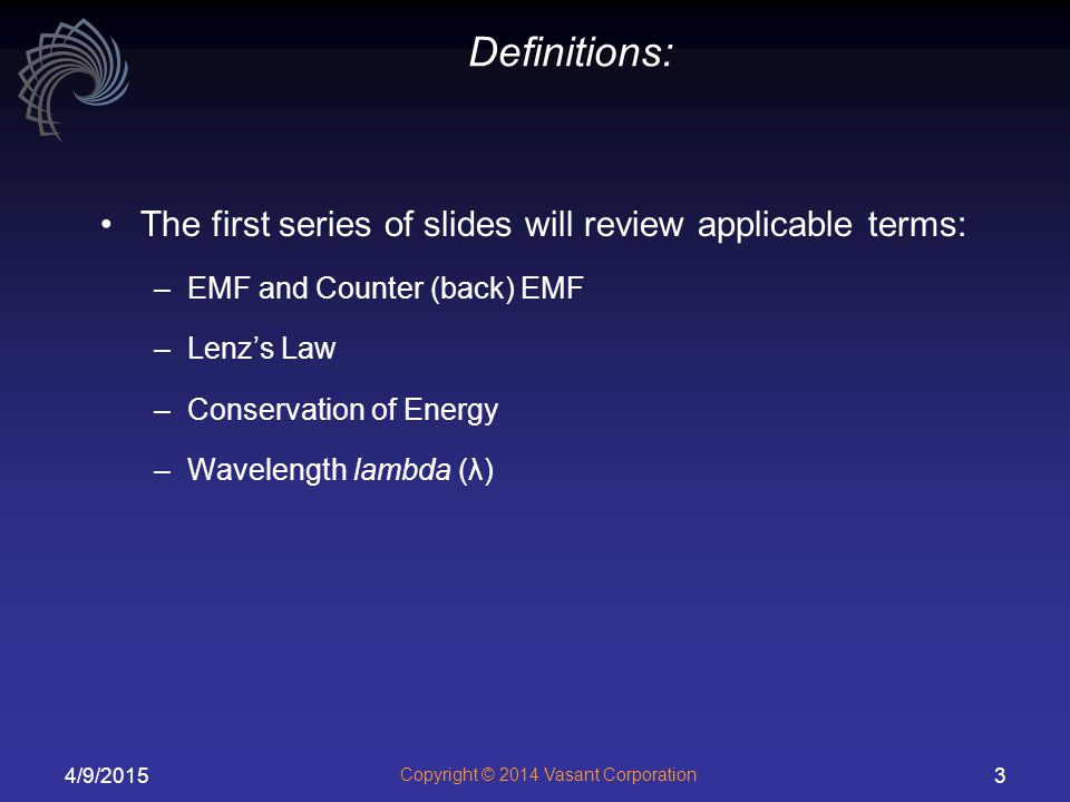 4/9/2015 Copyright © 2014 Vasant Corporation 3 Definitions: The first series of slides will review applicable terms: –EMF and Counter (back) EMF –Lenz's Law –Conservation of Energy –Wavelength lambda (λ)