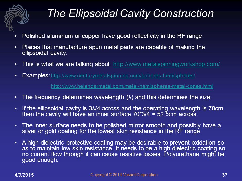 4/9/2015 Copyright © 2014 Vasant Corporation 37 Polished aluminum or copper have good reflectivity in the RF range Places that manufacture spun metal parts are capable of making the ellipsoidal cavity.