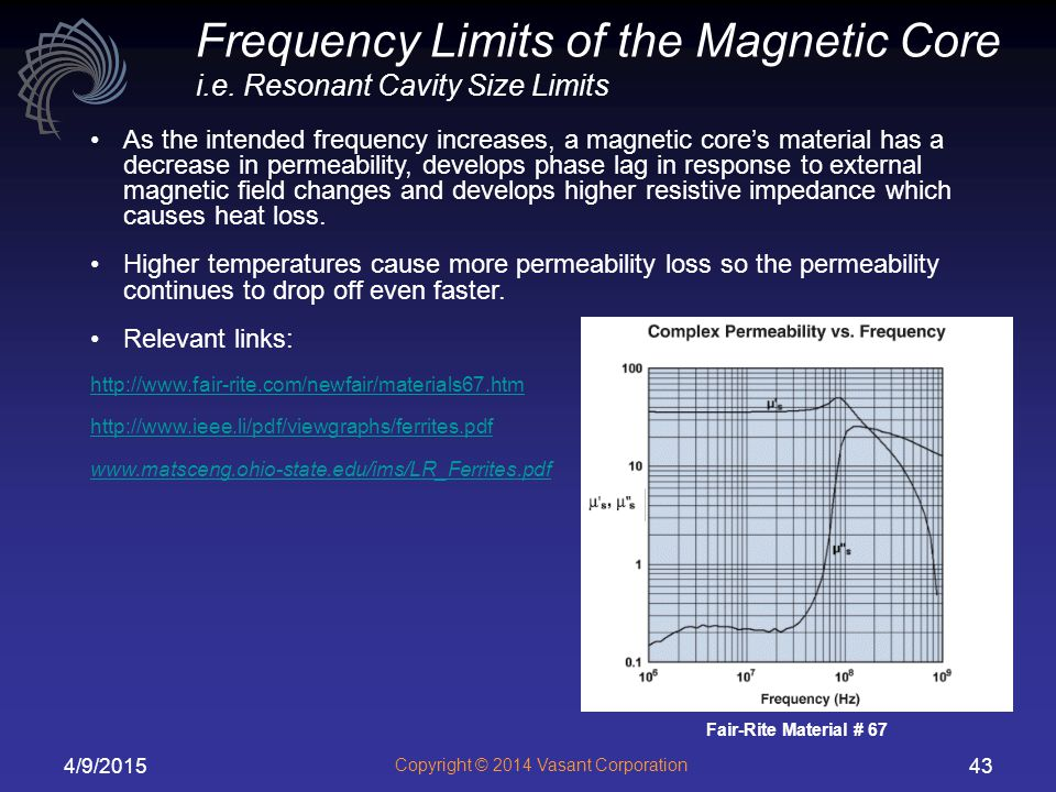 4/9/2015 Copyright © 2014 Vasant Corporation 43 As the intended frequency increases, a magnetic core's material has a decrease in permeability, develops phase lag in response to external magnetic field changes and develops higher resistive impedance which causes heat loss.