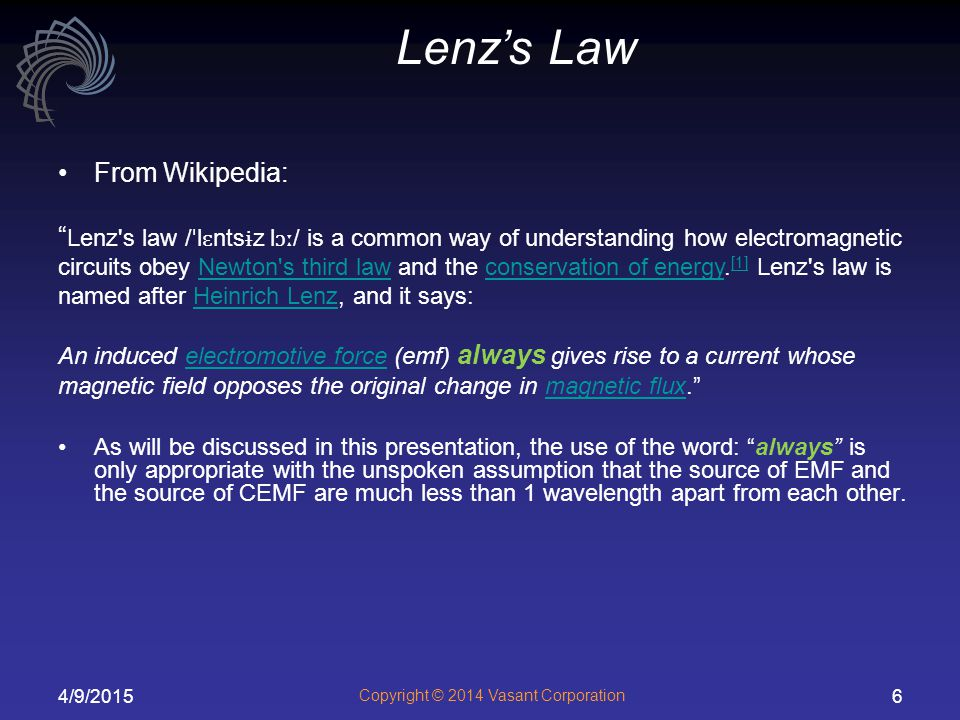 4/9/2015 Copyright © 2014 Vasant Corporation 6 Lenz's Law From Wikipedia: Lenz s law / ˈ l ɛ nts ɨ z l ɔː / is a common way of understanding how electromagnetic circuits obey Newton s third law and the conservation of energy.
