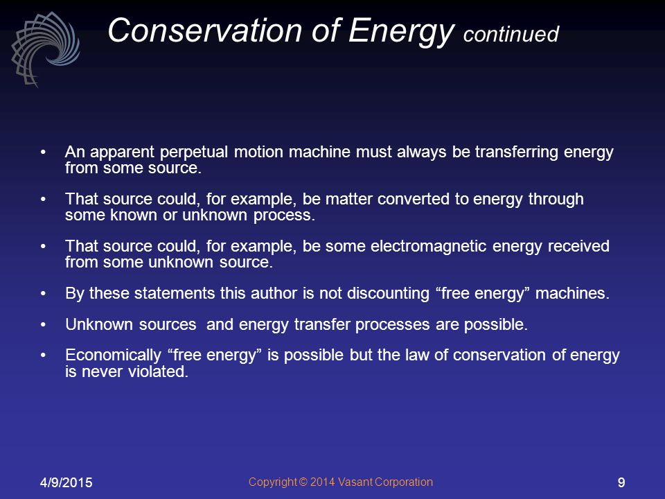 4/9/2015 Copyright © 2014 Vasant Corporation 9 Conservation of Energy continued An apparent perpetual motion machine must always be transferring energy from some source.