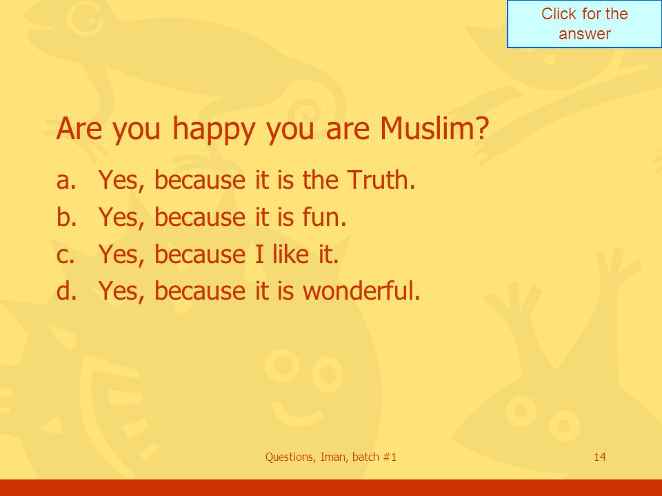 Click for the answer Questions, Iman, batch #114 Are you happy you are Muslim.