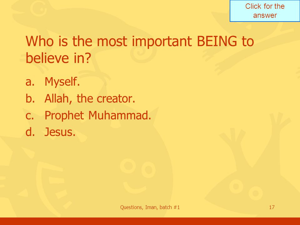 Click for the answer Questions, Iman, batch #117 Who is the most important BEING to believe in.