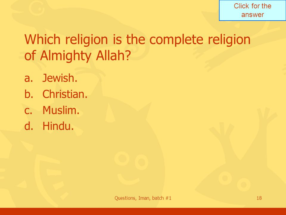 Click for the answer Questions, Iman, batch #118 Which religion is the complete religion of Almighty Allah.