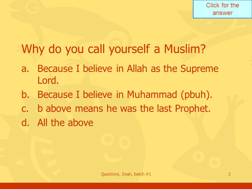 Click for the answer Questions, Iman, batch #12 Why do you call yourself a Muslim.