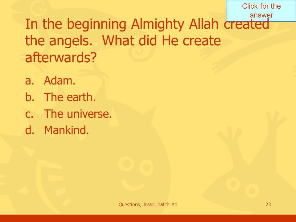Click for the answer Questions, Iman, batch #123 In the beginning Almighty Allah created the angels.