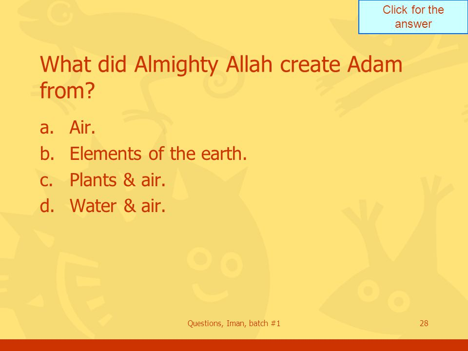 Click for the answer Questions, Iman, batch #128 What did Almighty Allah create Adam from.