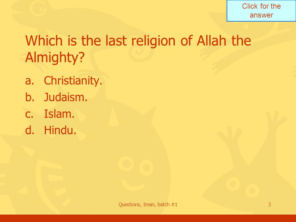 Click for the answer Questions, Iman, batch #13 Which is the last religion of Allah the Almighty.