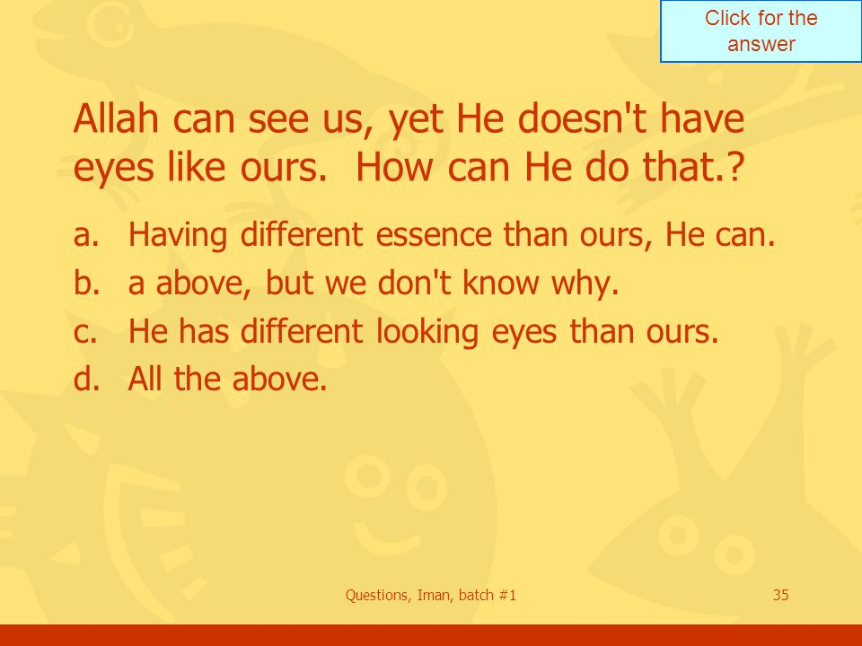 Click for the answer Questions, Iman, batch #135 Allah can see us, yet He doesn t have eyes like ours.