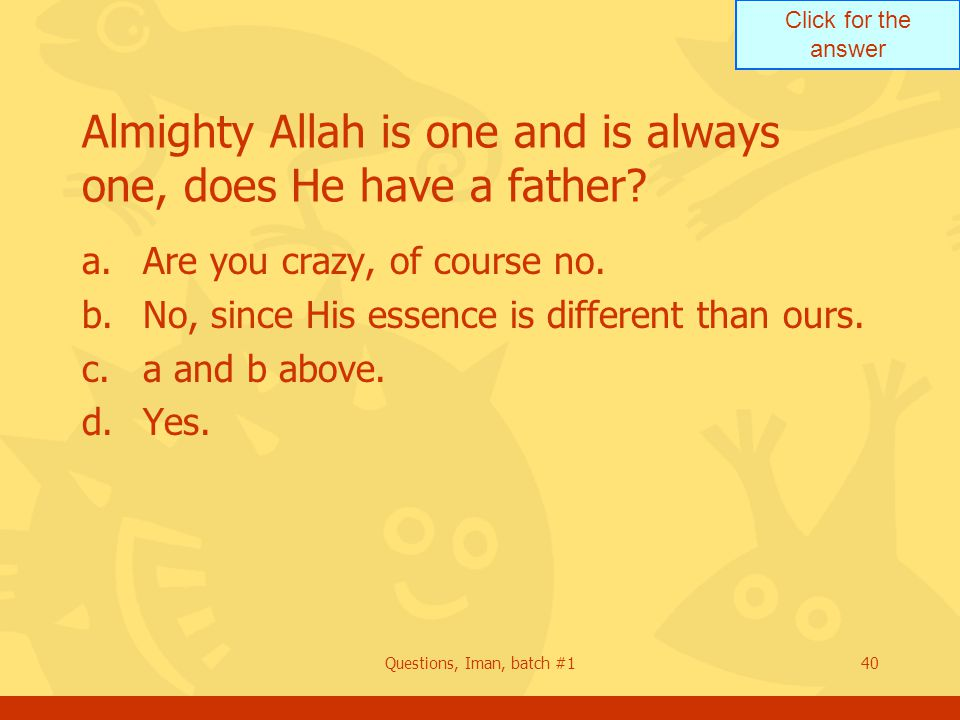 Click for the answer Questions, Iman, batch #140 Almighty Allah is one and is always one, does He have a father.