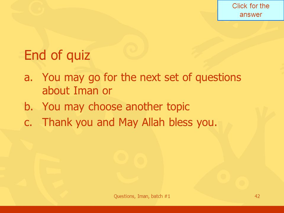 Click for the answer Questions, Iman, batch #142 End of quiz a.You may go for the next set of questions about Iman or b.You may choose another topic c.Thank you and May Allah bless you.