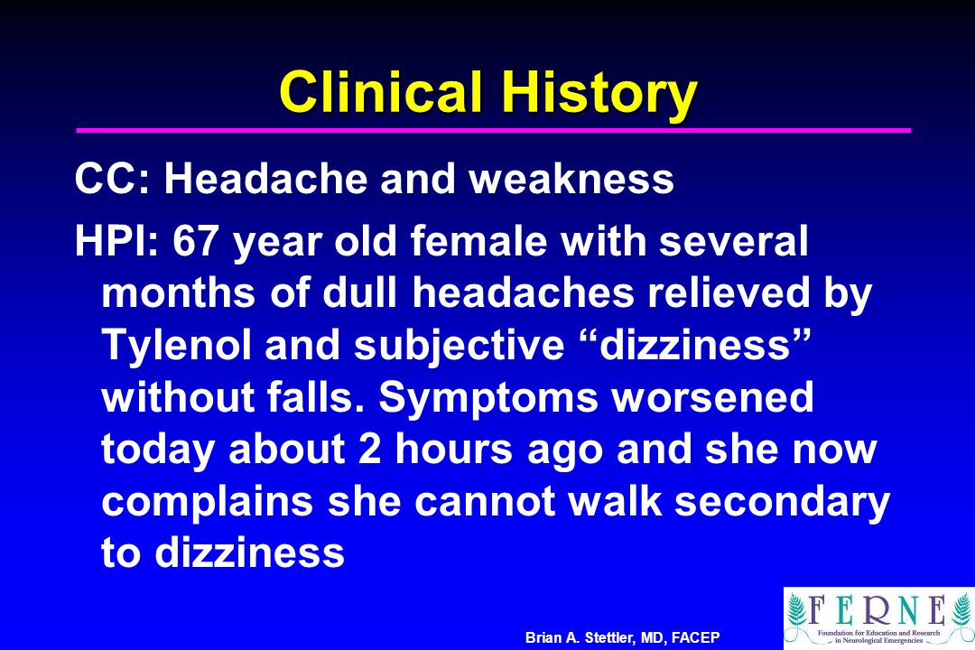 Brian A. Stettler, MD, FACEP Clinical History CC: Headache and weakness HPI: 67 year old female with several months of dull headaches relieved by Tyle