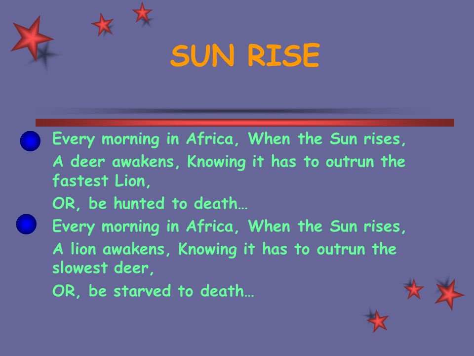 SUN RISE Every morning in Africa, When the Sun rises, A deer awakens, Knowing it has to outrun the fastest Lion, OR, be hunted to death… Every morning in Africa, When the Sun rises, A lion awakens, Knowing it has to outrun the slowest deer, OR, be starved to death…