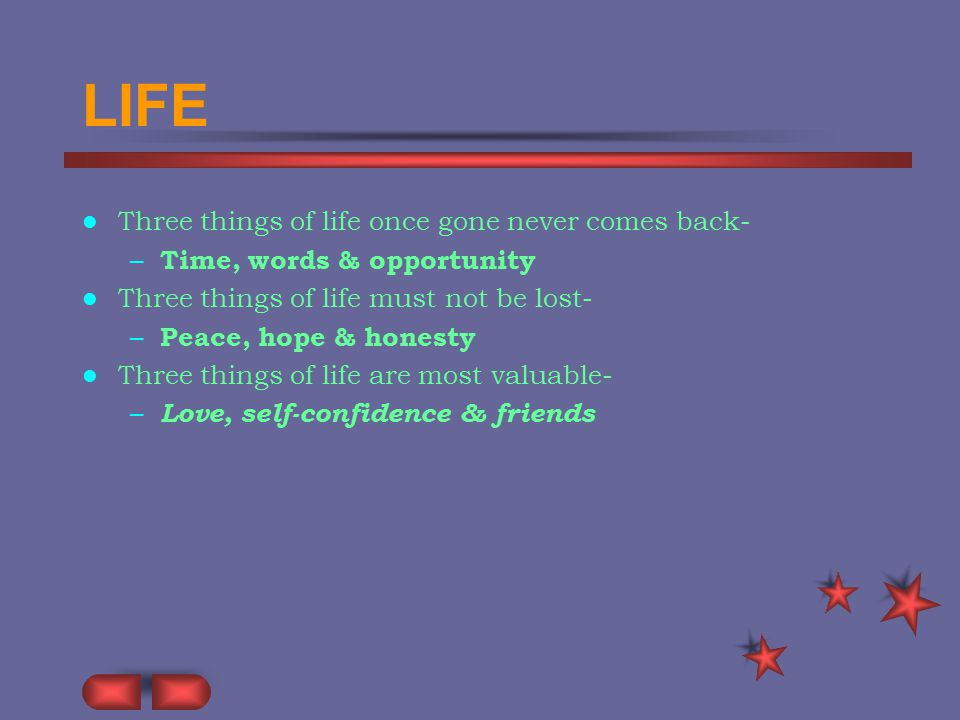 LIFE Three things of life once gone never comes back- – Time, words & opportunity Three things of life must not be lost- – Peace, hope & honesty Three things of life are most valuable- – Love, self-confidence & friends