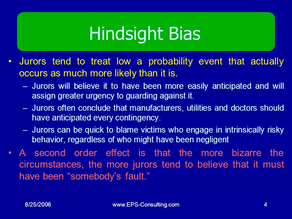 8/25/2006www.EPS-Consulting.com4 Hindsight Bias Jurors tend to treat low a probability event that actually occurs as much more likely than it is.