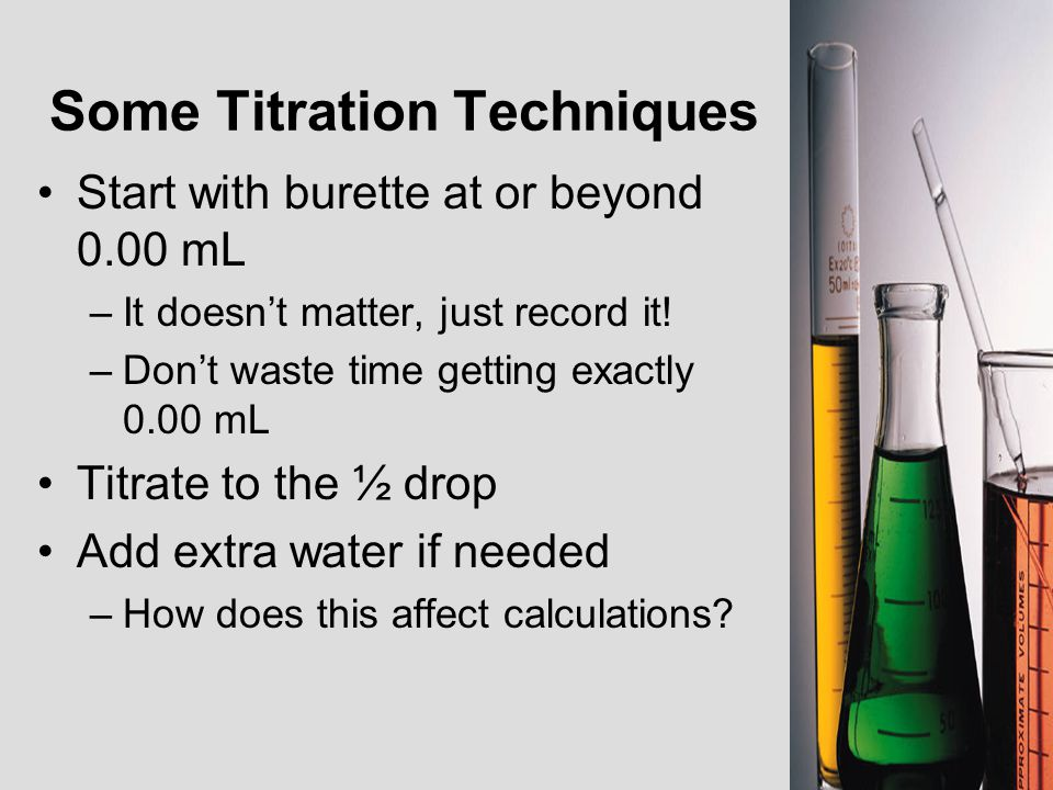 Some Titration Techniques Start with burette at or beyond 0.00 mL –It doesn't matter, just record it! –Don't waste time getting exactly 0.00 mL Titrat