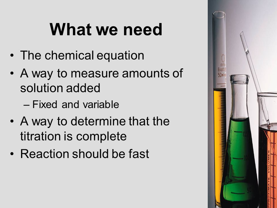 What we need The chemical equation A way to measure amounts of solution added –Fixed and variable A way to determine that the titration is complete Re