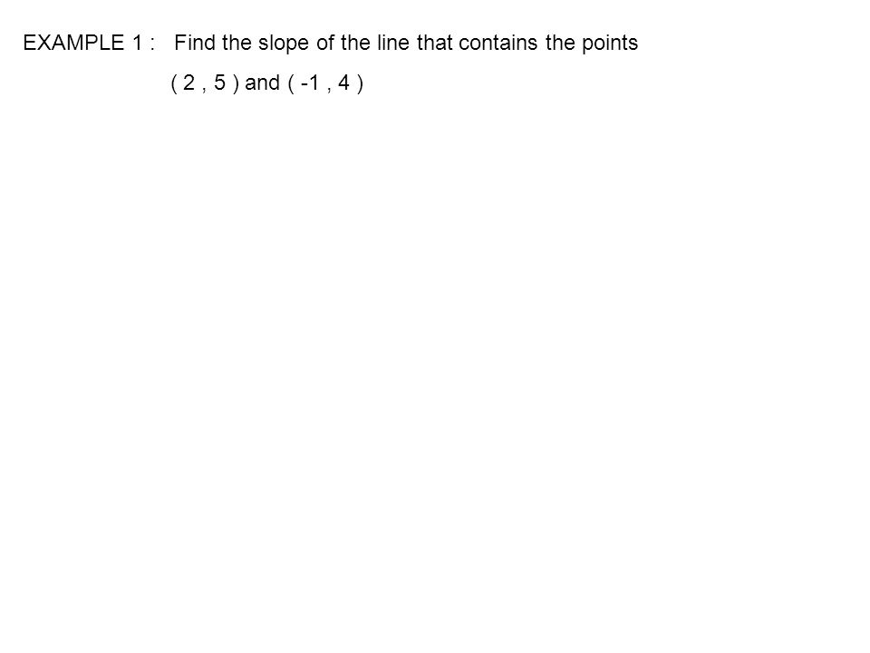 EXAMPLE 1 : Find the slope of the line that contains the points ( 2, 5 ) and ( -1, 4 )